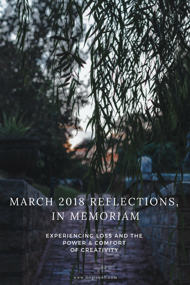 March 2018 Reflections, In Memoriam: Experiencing Loss and The Power & Comfort of Creativity #death #mourning #loss #reflections | www.megiswell.com